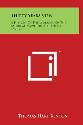 Thirty Years View: A History of the Working of the American Government 1820 to 1850 V2 - Benton, Thomas Hart