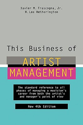 This Business of Artist Management - Frascogna, Xavier M, and Hetherington, H Lee
