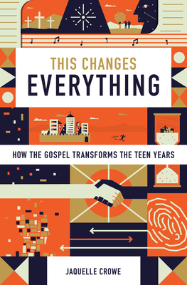 This Changes Everything: How the Gospel Transforms the Teen Years - Crowe, Jaquelle