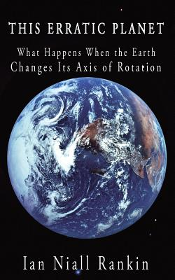 This Erratic Planet: What Happens When the Earth Changes Its Axis of Rotation - Rankin, Ian Niall