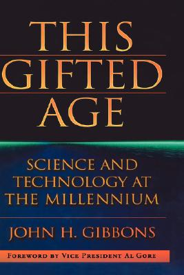 This Gifted Age: Science and Technology at the Millennium - Gore, Al (Foreword by), and Gibbons, John C