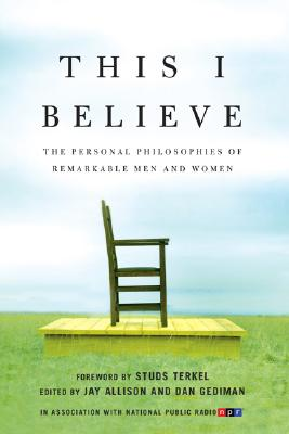 This I Believe: The Personal Philosophies of Remarkable Men and Women - Gediman, Dan (Editor), and Allison, Jay (Editor), and Alexanian, Nubar (Photographer)