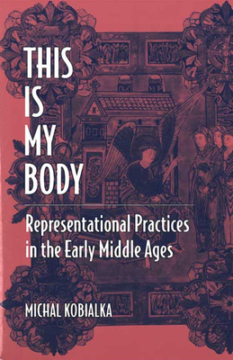 This Is My Body: Representational Practices in the Early Middle Ages - Kobialka, Michal Andrzej