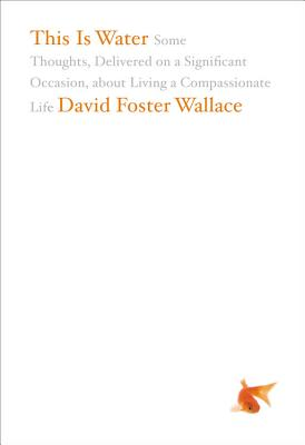 This Is Water: Some Thoughts, Delivered on a Significant Occasion, about Living a Compassionate Life - Wallace, David Foster