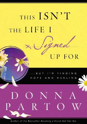This Isn't the Life I Signed Up for: A 10-Week Journey to Finding Hope and Healing - Partow, Donna