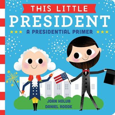 This Little President: A Presidential Primer - Holub, Joan
