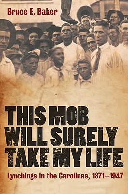 This Mob Will Surely Take My Life: Lynchings in the Carolinas, 1871-1947 - Baker, Bruce E