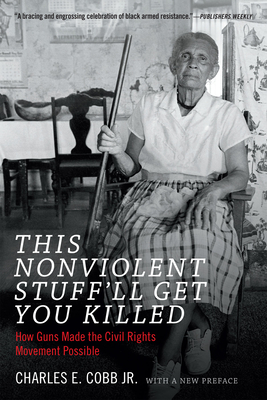 This Nonviolent Stuff'll Get You Killed: How Guns Made the Civil Rights Movement Possible - Cobb, Charles E.