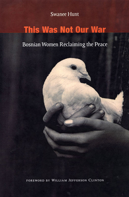 This Was Not Our War: Bosnian Women Reclaiming the Peace - Hunt, Swanee