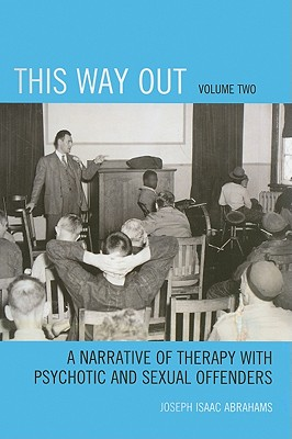 This Way Out, Volume Two: A Narrative of Therapy with Psychotic and Sexual Offenders - Abrahams, Joseph Isaac