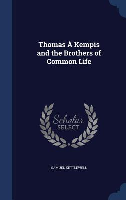 Thomas a Kempis and the Brothers of Common Life - Kettlewell, Samuel