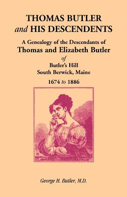 Thomas Butler and His Descendents: A Genealogy of the Descendants of Thomas and Elizabeth Butler of Butler's Hill, South Berwick, Maine, 1674-1886 - Butler M D, George H