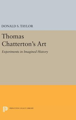 Thomas Chatterton's Art: Experiments in Imagined History - Taylor, Donald S.