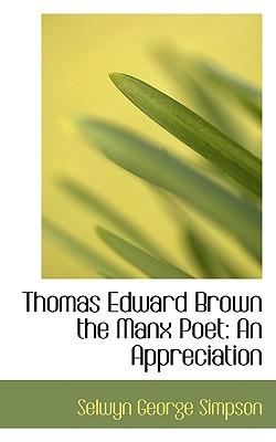 Thomas Edward Brown the Manx Poet: An Appreciation - Simpson, Selwyn George