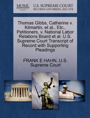 Thomas Gibbs, Catherine V. Kilmartin, et al., Etc., Petitioners, V. National Labor Relations Board et al. U.S. Supreme Court Transcript of Record with Supporting Pleadings - Hahn, Frank E, and U S Supreme Court (Creator)