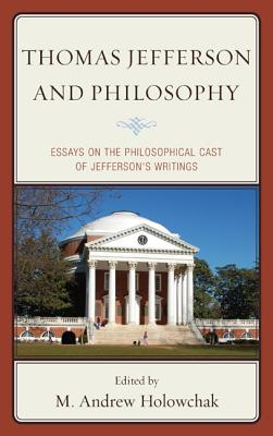 Thomas Jefferson and Philosophy: Essays on the Philosophical Cast of Jefferson's Writings - Holowchak, M. Andrew (Editor)
