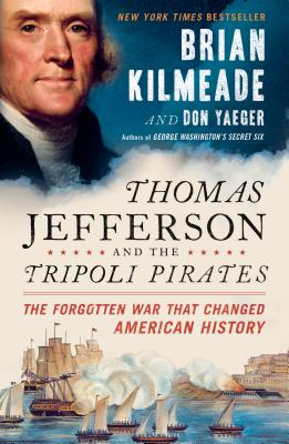 Thomas Jefferson and the Tripoli Pirates: The Forgotten War That Changed American History - Kilmeade, Brian, and Yaeger, Don