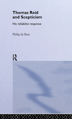 Thomas Reid and Scepticism: His Reliabilist Response - De Bary, Philip