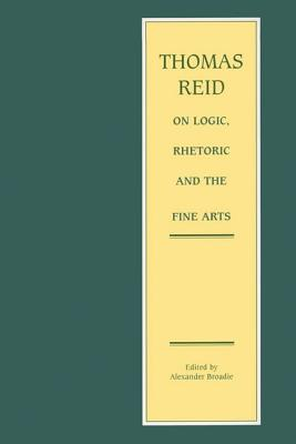Thomas Reid on Logic, Rhetoric and the Fine Arts: Papers on the Culture of the Mind - Reid, Thomas, and Broadie, Alexander (Editor)