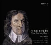 Thomas Tomkins: These Distracted Times - Alamire; Fretwork; Jamal Sutton (organ); Sidney Sussex College Choir, Cambridge (choir, chorus)