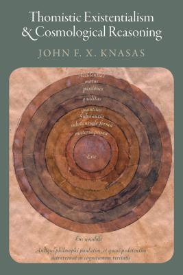 Thomistic Existentialism and Cosmological Reasoning - Knasas, John F X