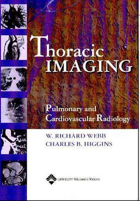 Thoracic Imaging: Pulmonary and Cardiovascular Radiology - Higgins, Charles B (Editor), and Webb, W Richard, M.D. (Editor)