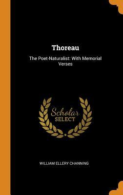 Thoreau: The Poet-Naturalist: With Memorial Verses - Channing, William Ellery