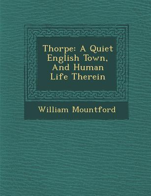 Thorpe: A Quiet English Town, and Human Life Therein - Mountford, William