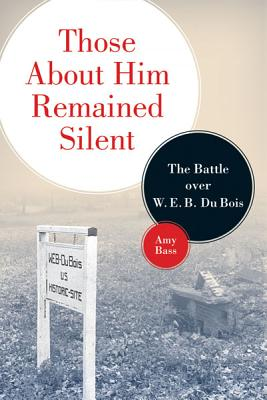 Those about Him Remained Silent: The Battle Over W. E. B. Du Bois - Bass, Amy