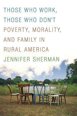 Those Who Work, Those Who Don't: Poverty, Morality, and Family in Rural America - Sherman, Jennifer