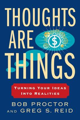 Thoughts Are Things: Turning Your Ideas Into Realities - Proctor, Bob, and Reid, Greg S