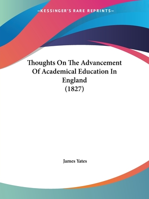 Thoughts on the Advancement of Academical Education in England (1827) - Yates, James