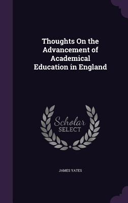 Thoughts on the Advancement of Academical Education in England - Yates, James, (Do