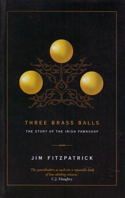 Three Brass Balls: The Story of the Irish Pawnshop - Fitzpatrick, Jim