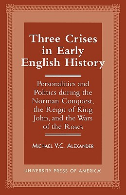 Three Crises in Early English History: Personalities and Politics During the Norman Conquest, the Reign of King John, and the Wars of the Roses - Alexander, Michael Van Cleave