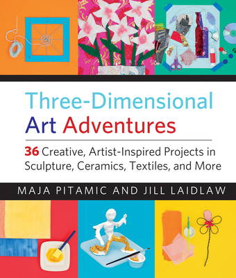 Three-Dimensional Art Adventures: 36 Creative, Artist-Inspired Projects in Sculpture, Ceramics, Textiles, and More - Pitamic, Maja, and Laidlaw, Jill