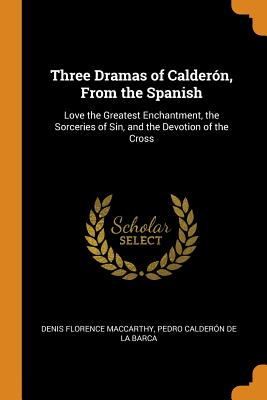 Three Dramas of Calderón, from the Spanish: Love the Greatest Enchantment, the Sorceries of Sin, and the Devotion of the Cross - MacCarthy, Denis Florence, and De La Barca, Pedro Calderon