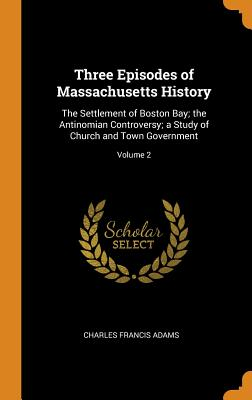 Three Episodes of Massachusetts History: The Settlement of Boston Bay; The Antinomian Controversy; A Study of Church and Town Government; Volume 2 - Adams, Charles Francis