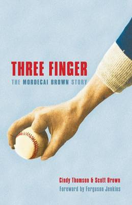 Three Finger: The Mordecai Brown Story - Thomson, Cindy, and Brown, Scott, and Jenkins, Ferguson (Foreword by)