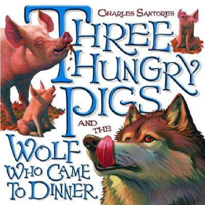 Three Hungry Pigs and the Wolf Who Came to Dinner - Santore, Charles