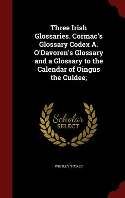 Three Irish Glossaries. Cormac's Glossary Codex A. O'Davoren's Glossary and a Glossary to the Calendar of Oingus the Culdee - Stokes, Whitley