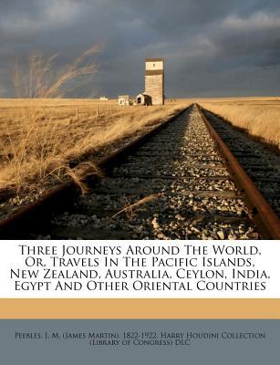 Three Journeys Around the World, Or, Travels in the Pacific Islands, New Zealand, Australia, Ceylon, India, Egypt and Other Oriental Countries - Peebles, J M (Creator), and Harry Houdini Collection (Library of Con (Creator)