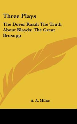 Three Plays: The Dover Road; The Truth about Blayds; The Great Broxopp - Milne, A A