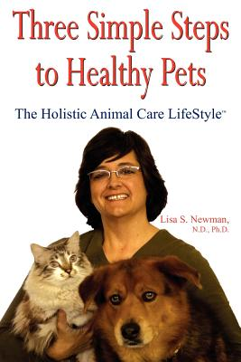 Three Simple Steps to Healthy Pets: The Holistic Animal Care Lifestyletm - Newman, Lisa S