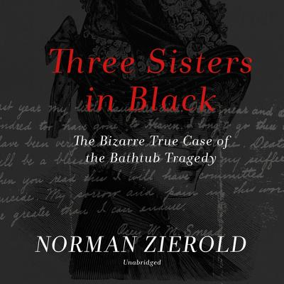 Three Sisters in Black: The Bizarre True Case of the Bathtub Tragedy - Zierold, Norman, and de Cuir, Gabrielle (Read by)
