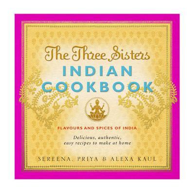 Three Sisters Indian Cookbook - Kaul, Sereena, and Kaul, Alexa, and Kaul, Priya
