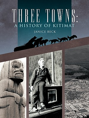 Three Towns: A History of Kitimat: Fourth Reprint: 1983 - Beck, Janice