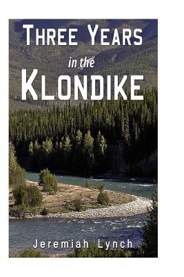 Three Years in the Klondike - Lynch, Jeremiah