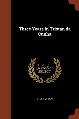Three Years in Tristan Da Cunha - Barrow, K M