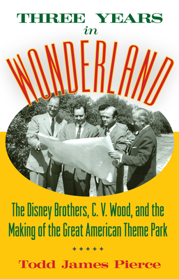 Three Years in Wonderland: The Disney Brothers, C. V. Wood, and the Making of the Great American Theme Park - Pierce, Todd James